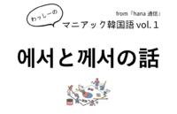【マニアック韓国語 Vol.1】에서と께서の話
