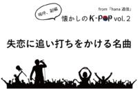 【懐かしのK-POP】失恋に追い打ちをかける名曲たち