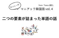 【マニアック韓国語 Vol.4】二つの要素が詰まった単語の話